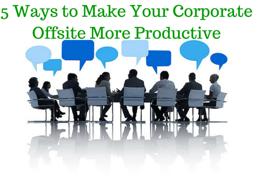 5 Ways to Make Your Next Corporate Offsite More Productive