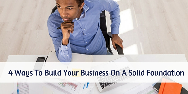 4 Ways To Build Your Business On A Solid Foundation